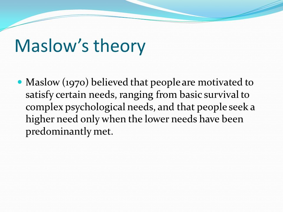 Maslow's theory Maslow (1970) believed that people are motivated to satisfy certain needs, ranging from basic survival to complex psychological needs, and that people seek a higher need only when the lower needs have been predominantly met.