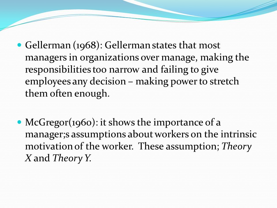 Gellerman (1968): Gellerman states that most managers in organizations over manage, making the responsibilities too narrow and failing to give employees any decision – making power to stretch them often enough.