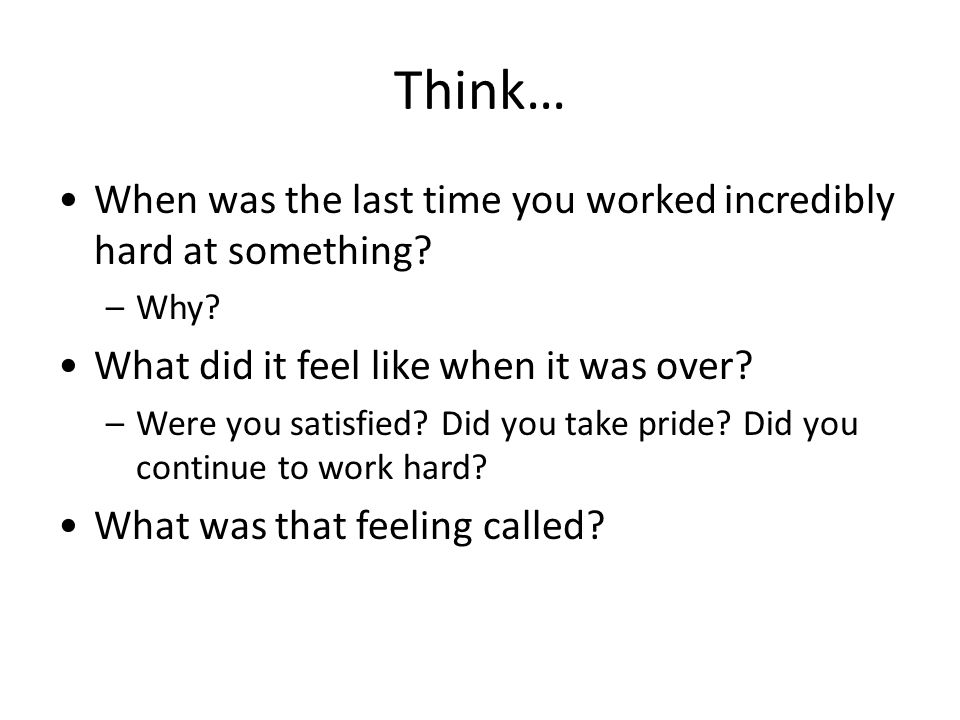 Think… When was the last time you worked incredibly hard at something.