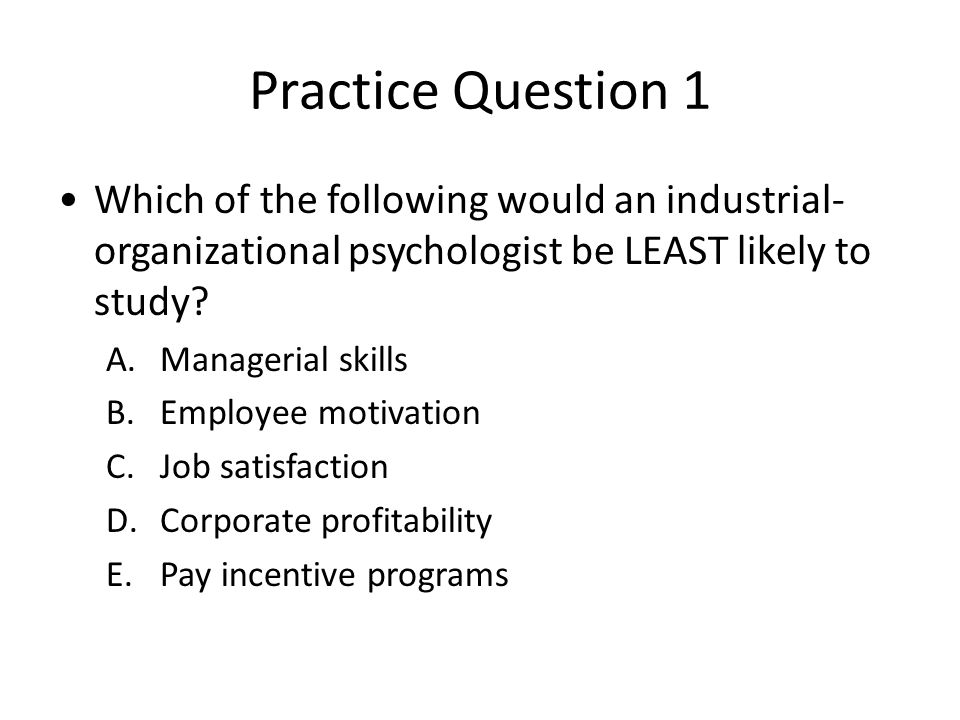 Practice Question 1 Which of the following would an industrial- organizational psychologist be LEAST likely to study.