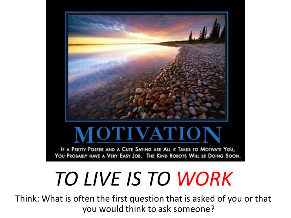 TO LIVE IS TO WORK Think: What is often the first question that is asked of you or that you would think to ask someone