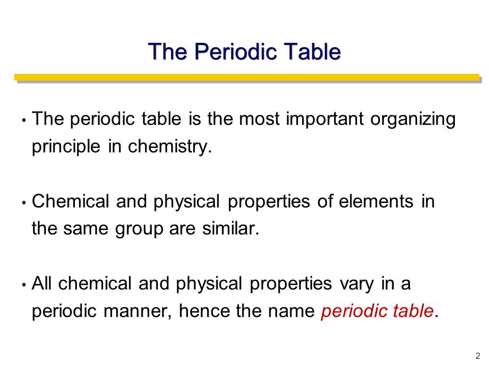 2 The Periodic Table The periodic table is the most important organizing principle in chemistry.