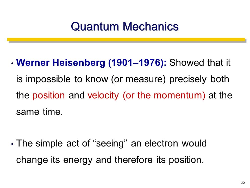 22 Quantum Mechanics Werner Heisenberg (1901–1976): Showed that it is impossible to know (or measure) precisely both the position and velocity (or the momentum) at the same time.