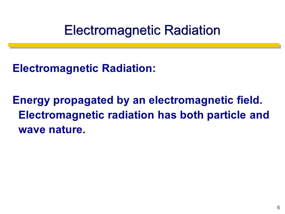 6 Electromagnetic Radiation Electromagnetic Radiation: Energy propagated by an electromagnetic field.