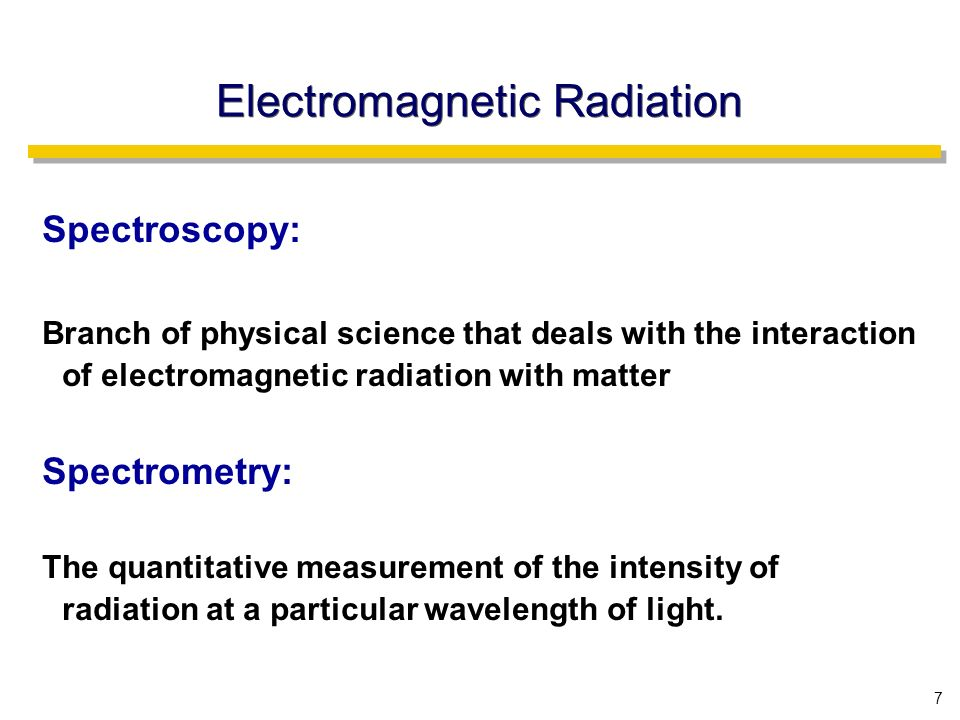 7 Electromagnetic Radiation Spectroscopy: Branch of physical science that deals with the interaction of electromagnetic radiation with matter Spectrometry: The quantitative measurement of the intensity of radiation at a particular wavelength of light.