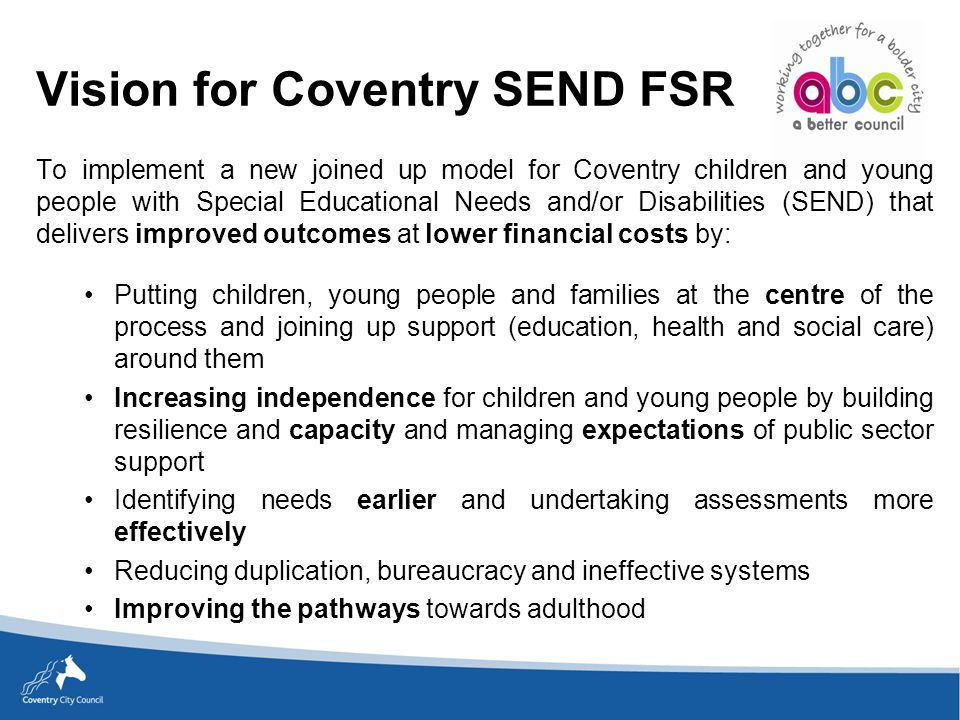 To implement a new joined up model for Coventry children and young people with Special Educational Needs and/or Disabilities (SEND) that delivers improved outcomes at lower financial costs by: Putting children, young people and families at the centre of the process and joining up support (education, health and social care) around them Increasing independence for children and young people by building resilience and capacity and managing expectations of public sector support Identifying needs earlier and undertaking assessments more effectively Reducing duplication, bureaucracy and ineffective systems Improving the pathways towards adulthood Vision for Coventry SEND FSR