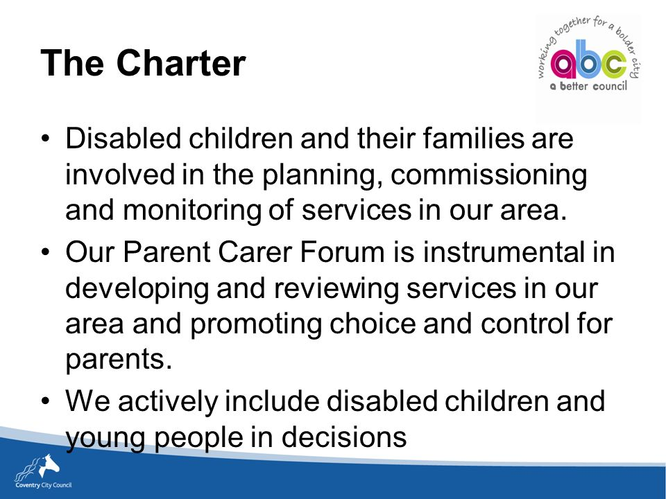 The Charter Disabled children and their families are involved in the planning, commissioning and monitoring of services in our area.