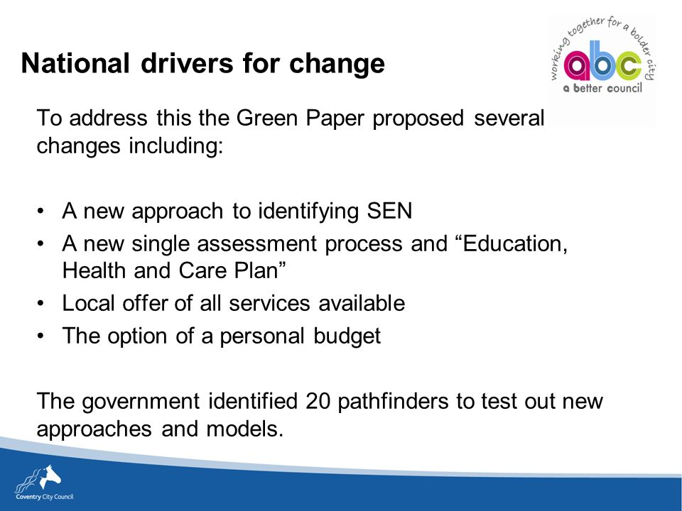 National drivers for change To address this the Green Paper proposed several changes including: A new approach to identifying SEN A new single assessment process and Education, Health and Care Plan Local offer of all services available The option of a personal budget The government identified 20 pathfinders to test out new approaches and models.