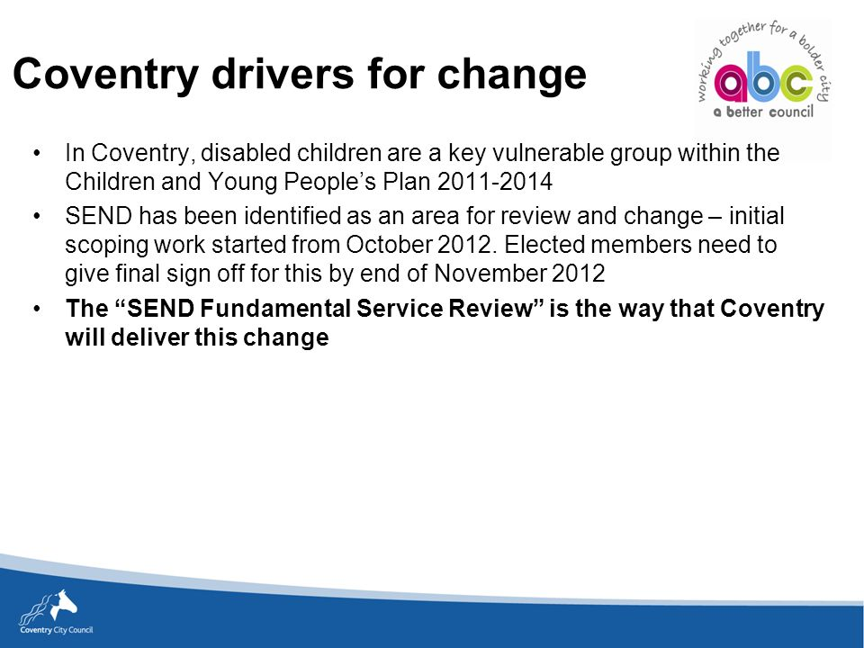 Coventry drivers for change In Coventry, disabled children are a key vulnerable group within the Children and Young People's Plan SEND has been identified as an area for review and change – initial scoping work started from October 2012.