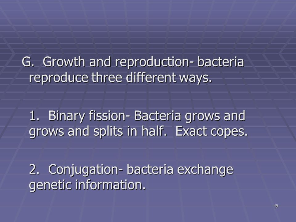 19 G. Growth and reproduction- bacteria reproduce three different ways.