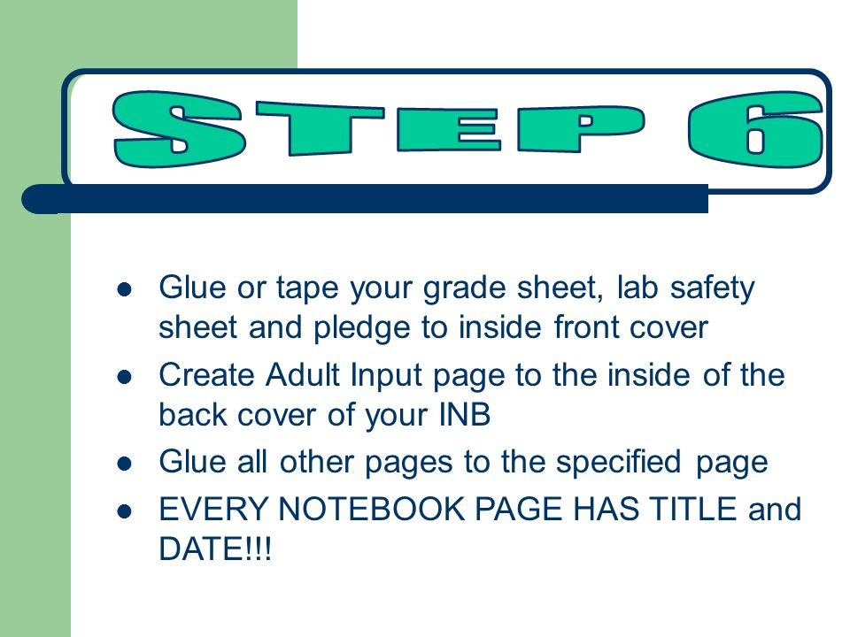 Glue or tape your grade sheet, lab safety sheet and pledge to inside front cover Create Adult Input page to the inside of the back cover of your INB Glue all other pages to the specified page EVERY NOTEBOOK PAGE HAS TITLE and DATE!!!