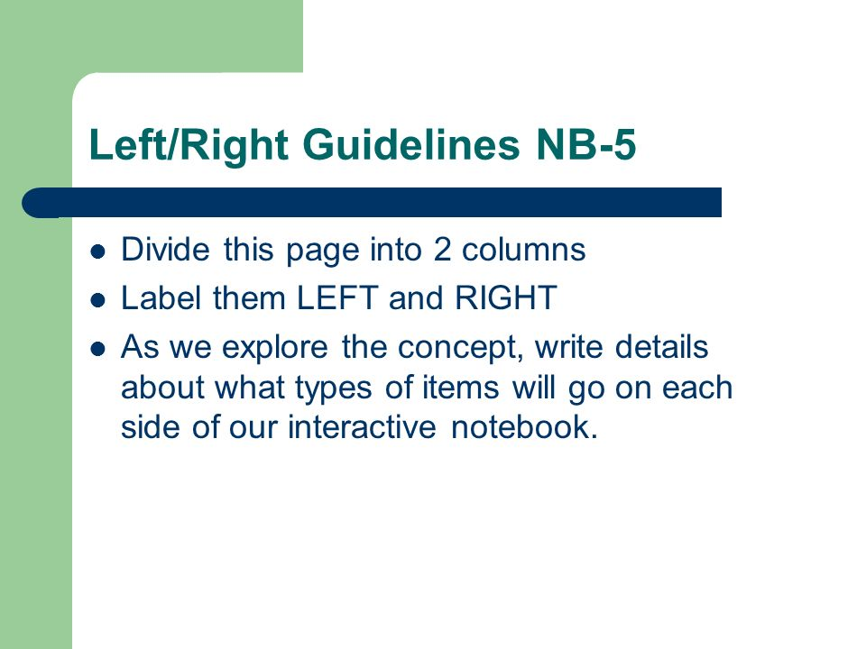 Left/Right Guidelines NB-5 Divide this page into 2 columns Label them LEFT and RIGHT As we explore the concept, write details about what types of items will go on each side of our interactive notebook.