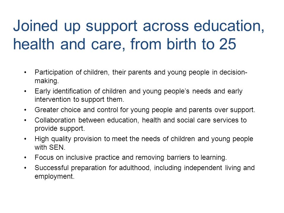 Joined up support across education, health and care, from birth to 25 Participation of children, their parents and young people in decision- making.