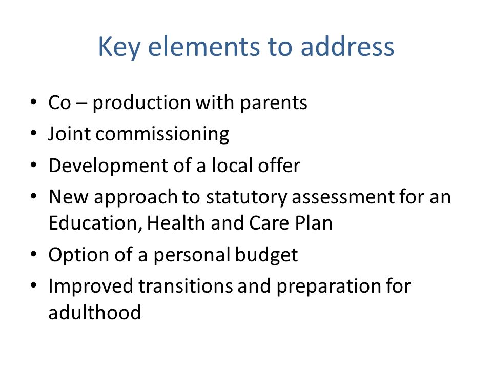 Key elements to address Co – production with parents Joint commissioning Development of a local offer New approach to statutory assessment for an Education, Health and Care Plan Option of a personal budget Improved transitions and preparation for adulthood