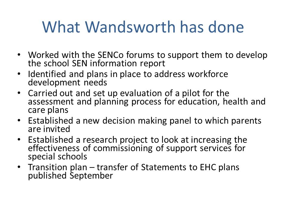 What Wandsworth has done Worked with the SENCo forums to support them to develop the school SEN information report Identified and plans in place to address workforce development needs Carried out and set up evaluation of a pilot for the assessment and planning process for education, health and care plans Established a new decision making panel to which parents are invited Established a research project to look at increasing the effectiveness of commissioning of support services for special schools Transition plan – transfer of Statements to EHC plans published September