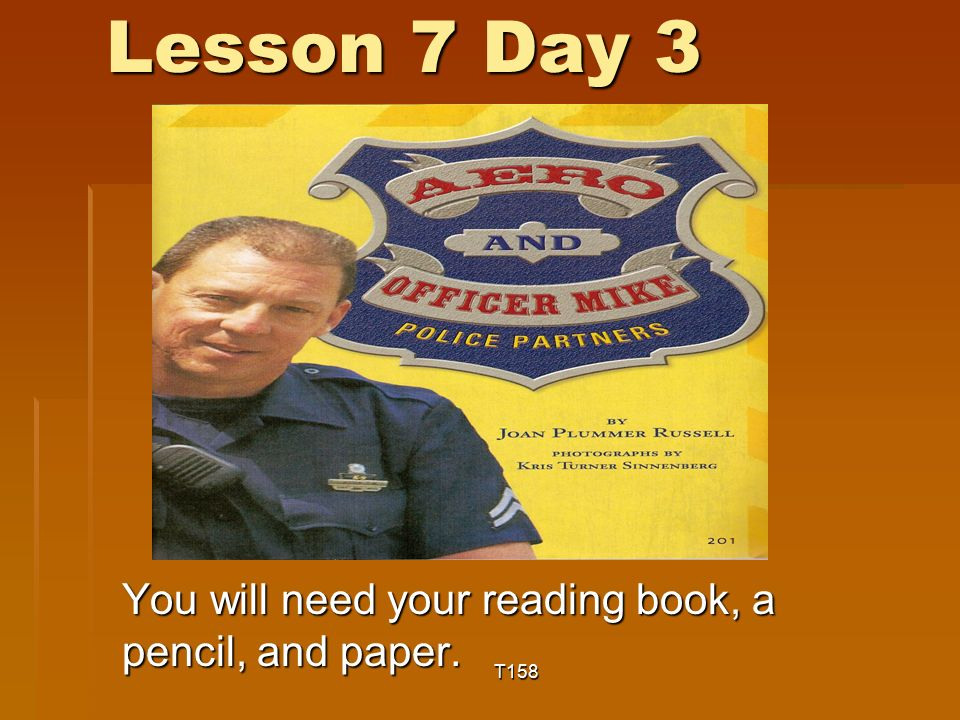Lesson 7 Day 3 You will need your reading book, a pencil, and paper. T158