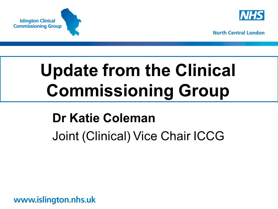 Update from the Clinical Commissioning Group Dr Katie Coleman Joint (Clinical) Vice Chair ICCG