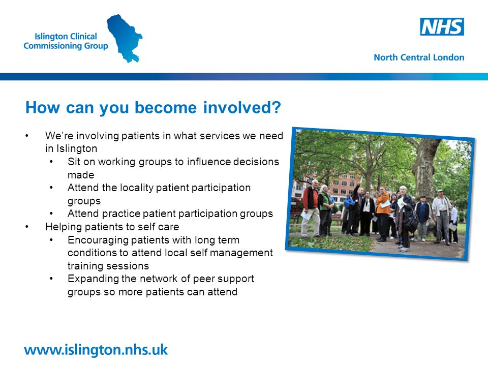 We're involving patients in what services we need in Islington Sit on working groups to influence decisions made Attend the locality patient participation groups Attend practice patient participation groups Helping patients to self care Encouraging patients with long term conditions to attend local self management training sessions Expanding the network of peer support groups so more patients can attend How can you become involved