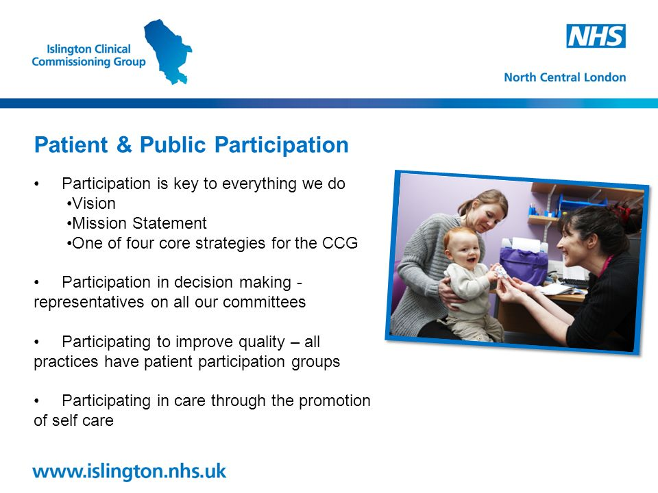 Participation is key to everything we do Vision Mission Statement One of four core strategies for the CCG Participation in decision making - representatives on all our committees Participating to improve quality – all practices have patient participation groups Participating in care through the promotion of self care Patient & Public Participation