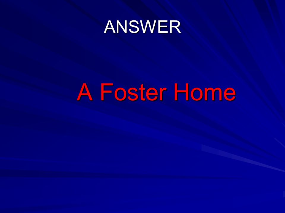 ANSWER A Foster Home A Foster Home