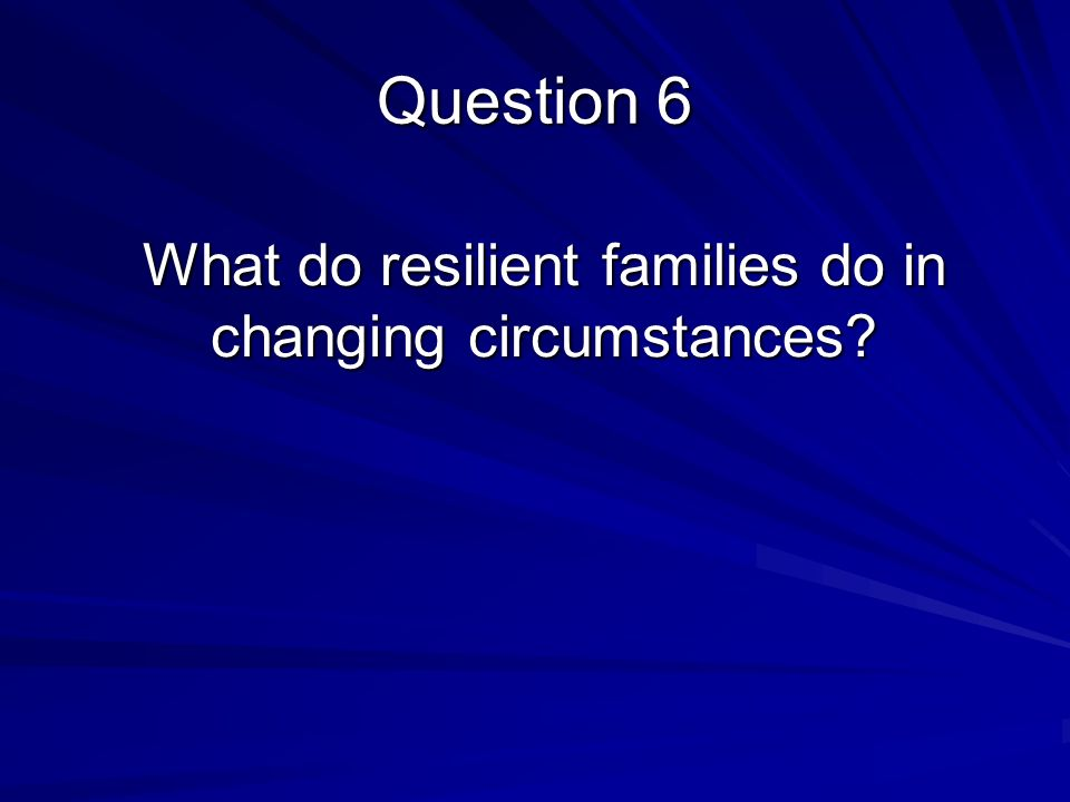What do resilient families do in changing circumstances Question 6
