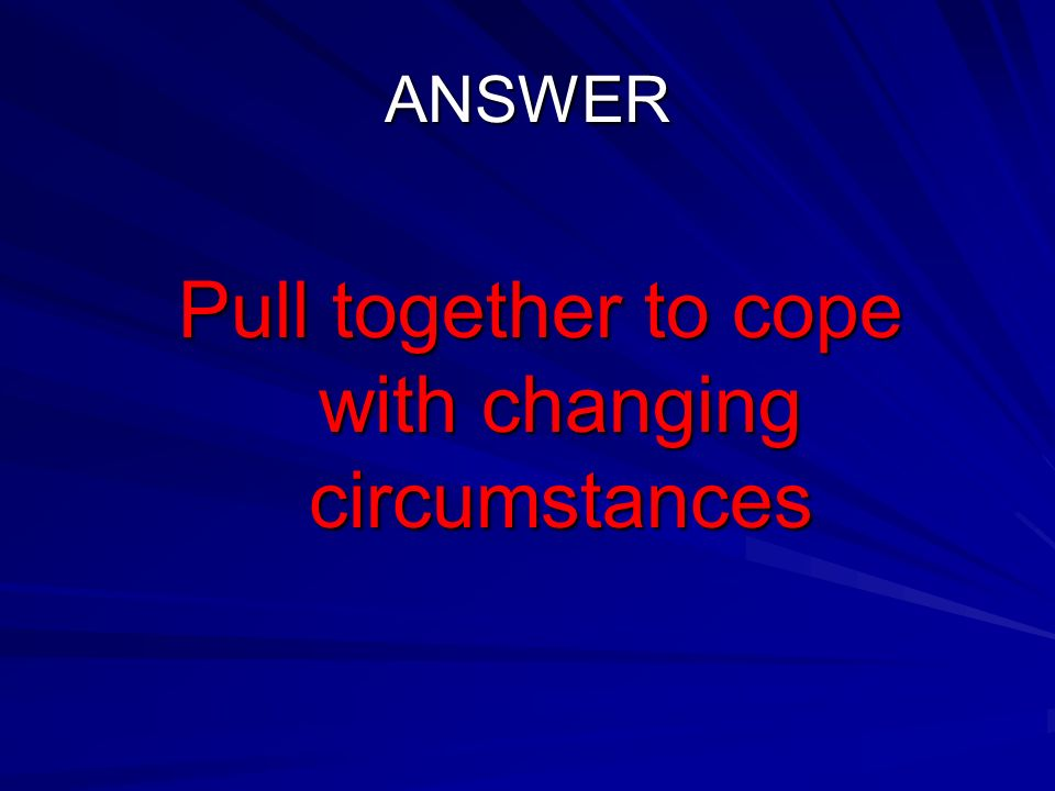ANSWER Pull together to cope with changing circumstances