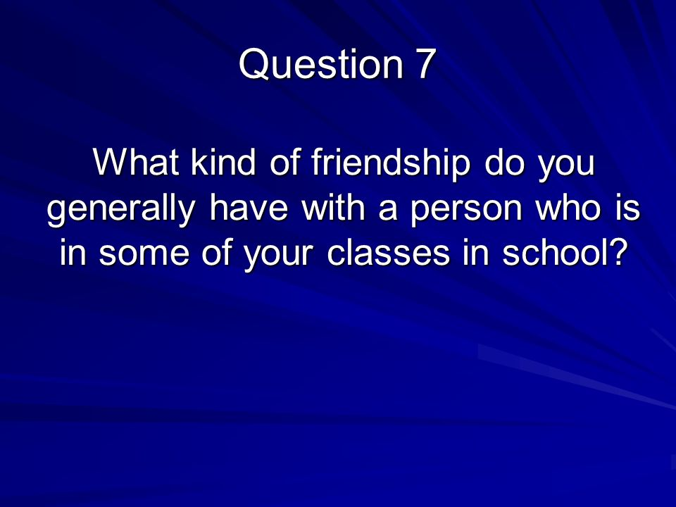 What kind of friendship do you generally have with a person who is in some of your classes in school.