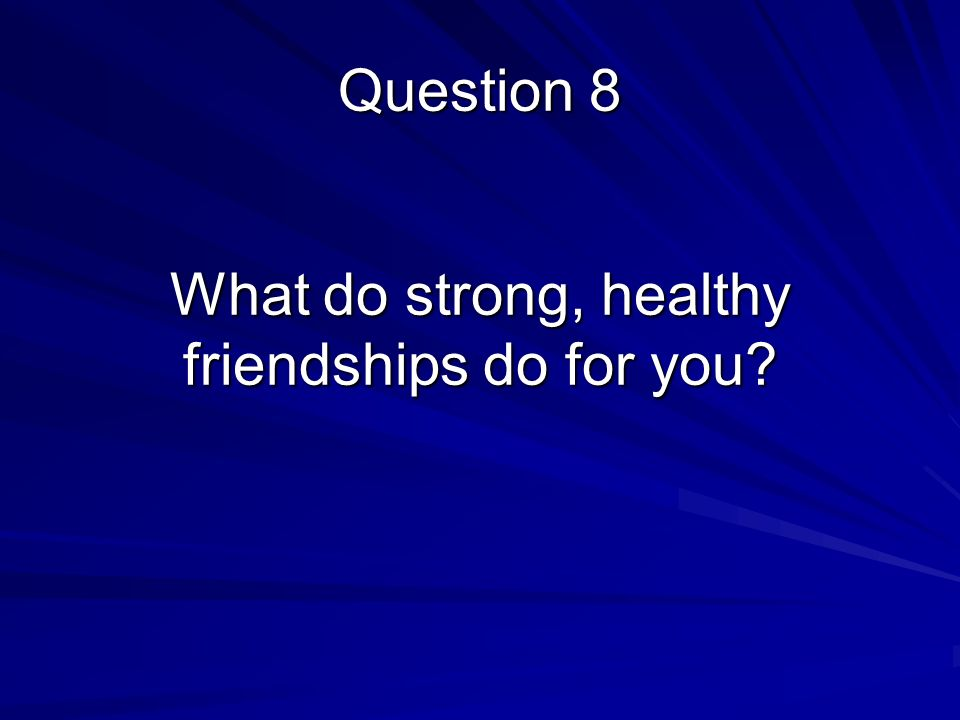 What do strong, healthy friendships do for you Question 8