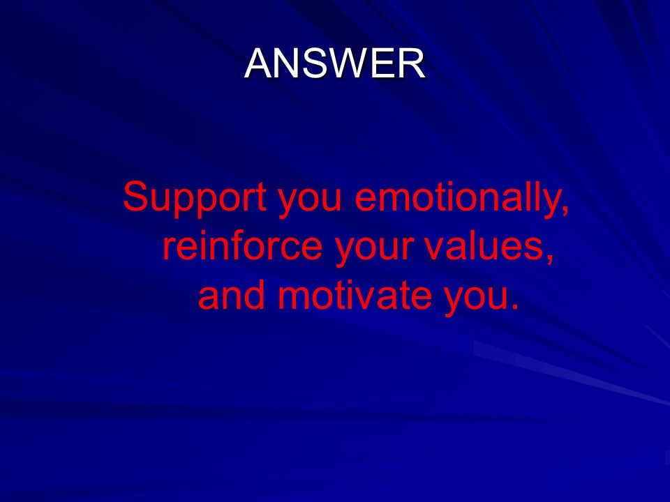 ANSWER Support you emotionally, reinforce your values, and motivate you.