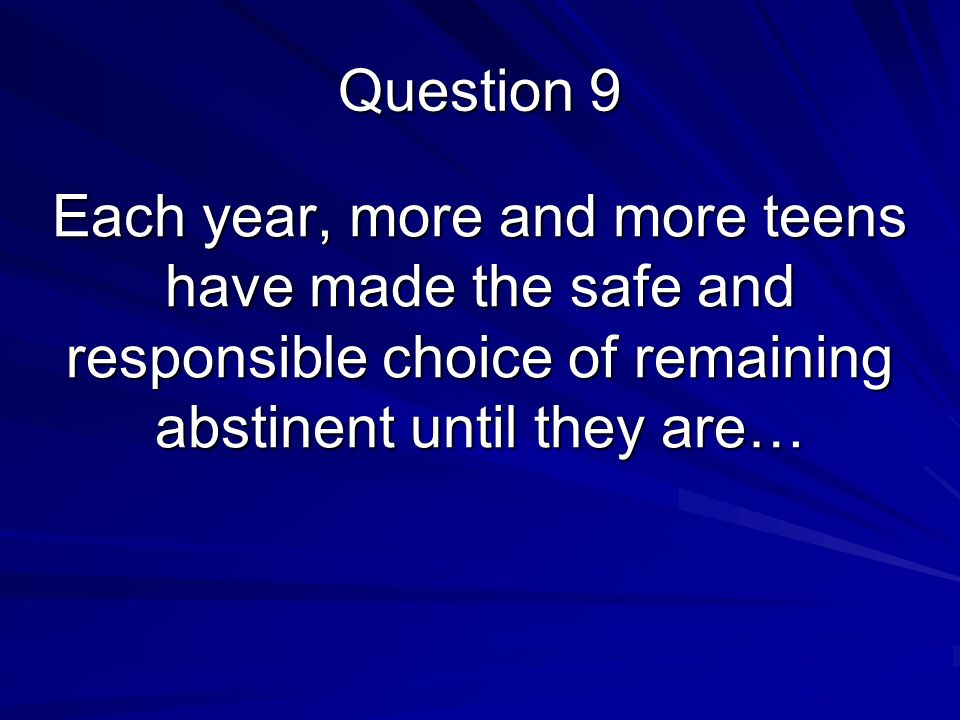 Each year, more and more teens have made the safe and responsible choice of remaining abstinent until they are… Question 9