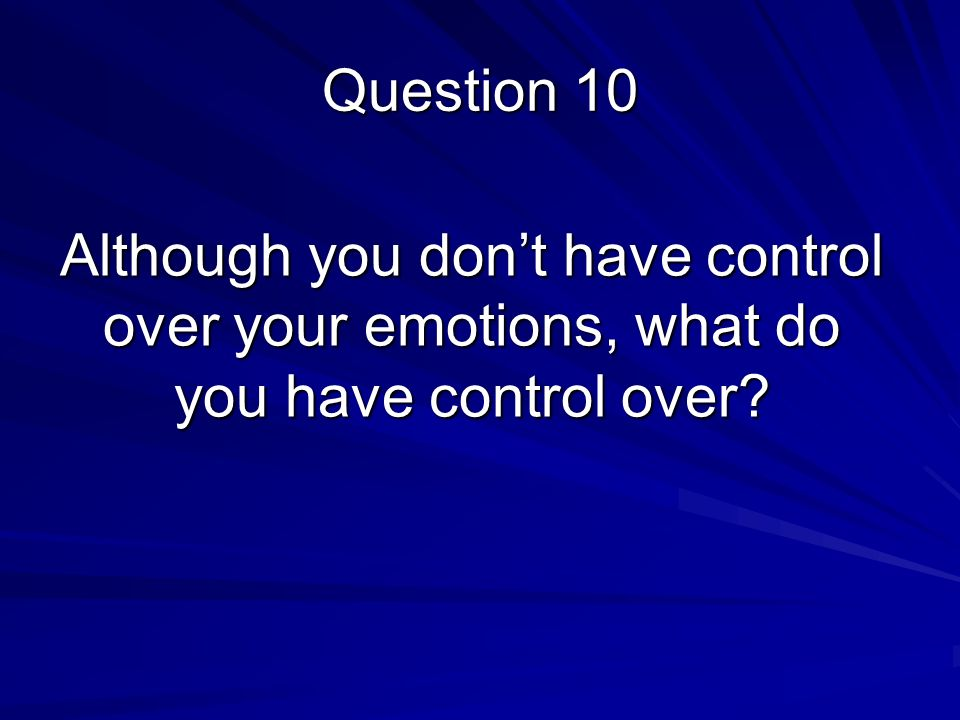 Although you don't have control over your emotions, what do you have control over Question 10