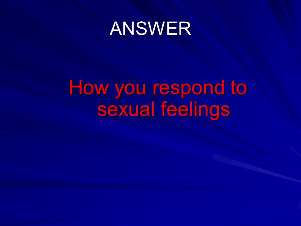 ANSWER How you respond to sexual feelings