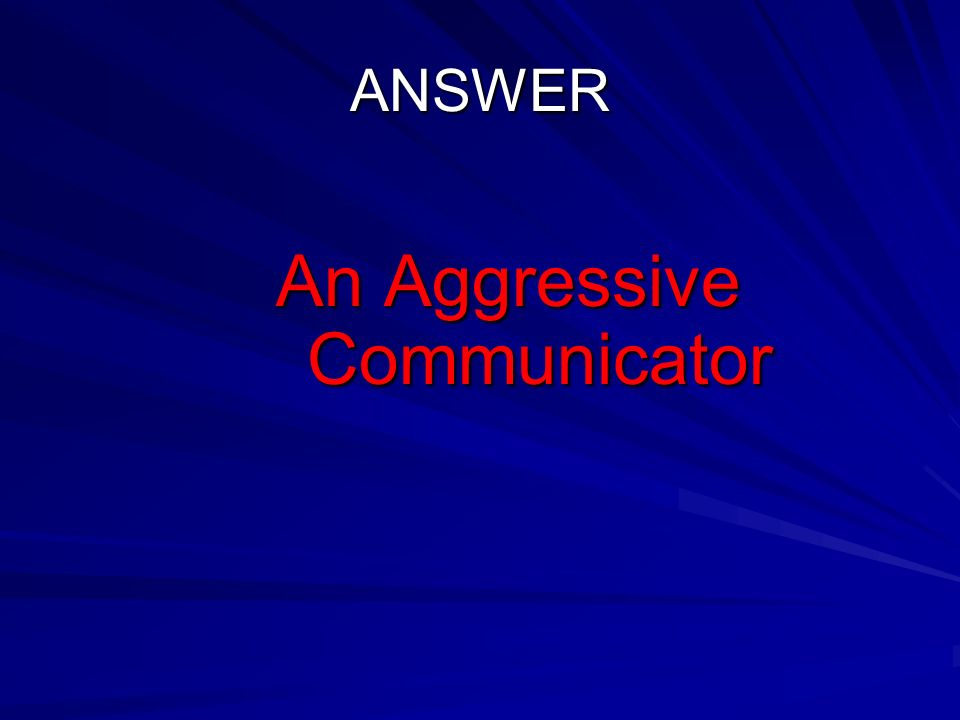 ANSWER An Aggressive Communicator