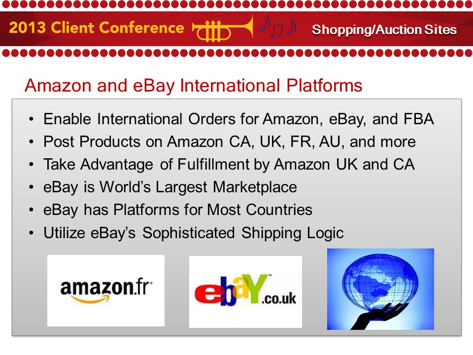 Amazon and eBay International Platforms Enable International Orders for Amazon, eBay, and FBA Post Products on Amazon CA, UK, FR, AU, and more Take Advantage of Fulfillment by Amazon UK and CA eBay is World's Largest Marketplace eBay has Platforms for Most Countries Utilize eBay's Sophisticated Shipping Logic Amazon and eBay Integration Shopping/Auction Sites