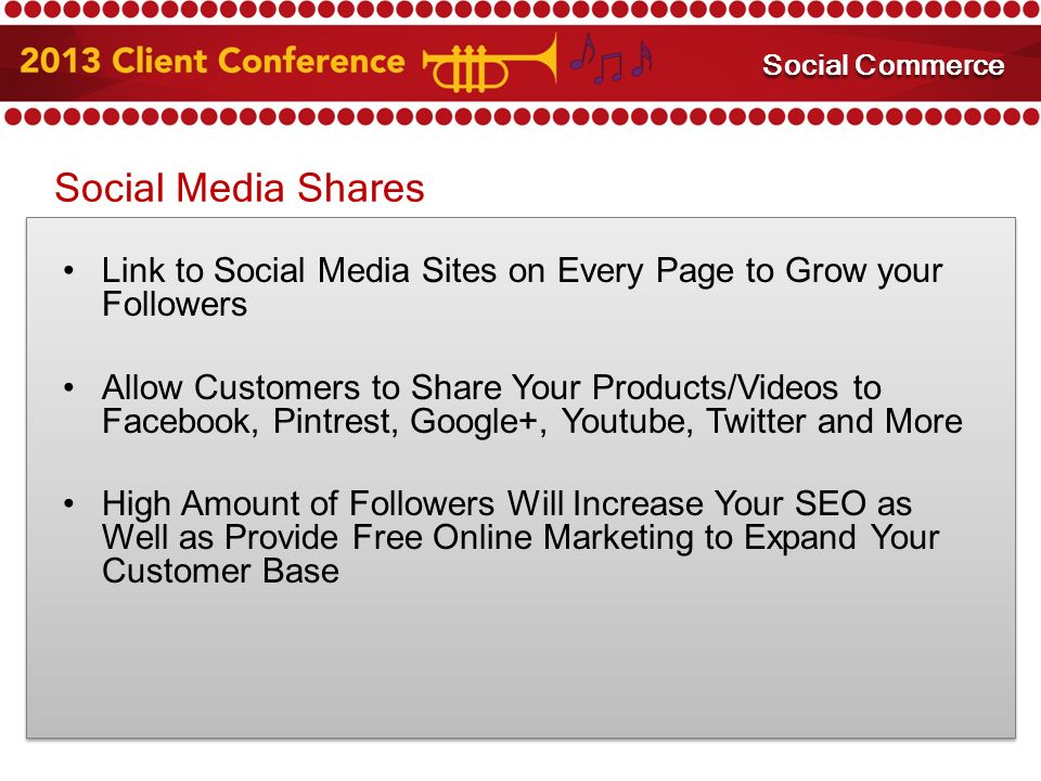 Social Media Shares Link to Social Media Sites on Every Page to Grow your Followers Allow Customers to Share Your Products/Videos to Facebook, Pintrest, Google+, Youtube, Twitter and More High Amount of Followers Will Increase Your SEO as Well as Provide Free Online Marketing to Expand Your Customer Base Mobile Marketing Social Commerce