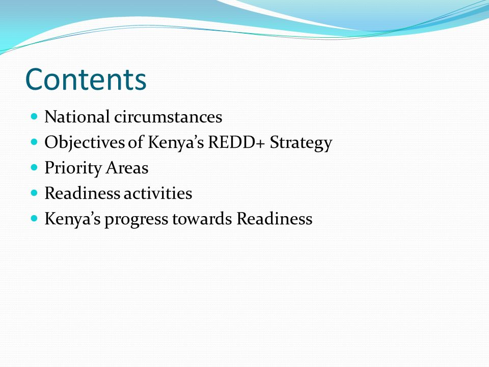Contents National circumstances Objectives of Kenya's REDD+ Strategy Priority Areas Readiness activities Kenya's progress towards Readiness