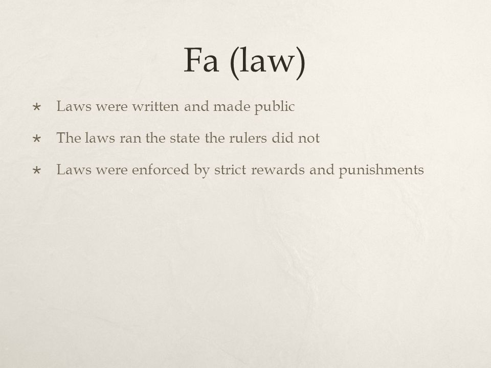 Fa (law)  Laws were written and made public  The laws ran the state the rulers did not  Laws were enforced by strict rewards and punishments