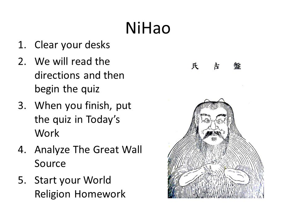 NiHao 1.Clear your desks 2.We will read the directions and then begin the quiz 3.When you finish, put the quiz in Today's Work 4.Analyze The Great Wall Source 5.Start your World Religion Homework