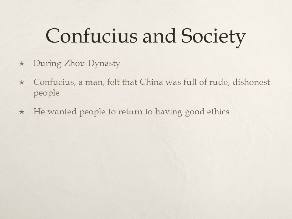 Confucius and Society  During Zhou Dynasty  Confucius, a man, felt that China was full of rude, dishonest people  He wanted people to return to having good ethics
