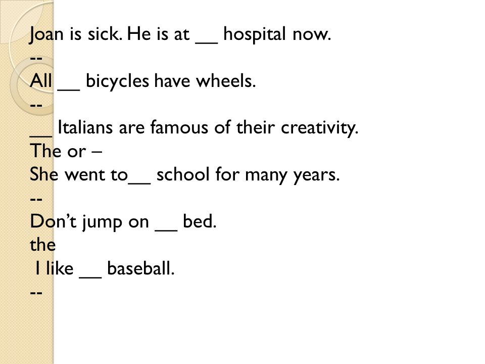 Joan is sick. He is at __ hospital now. -- All __ bicycles have wheels.