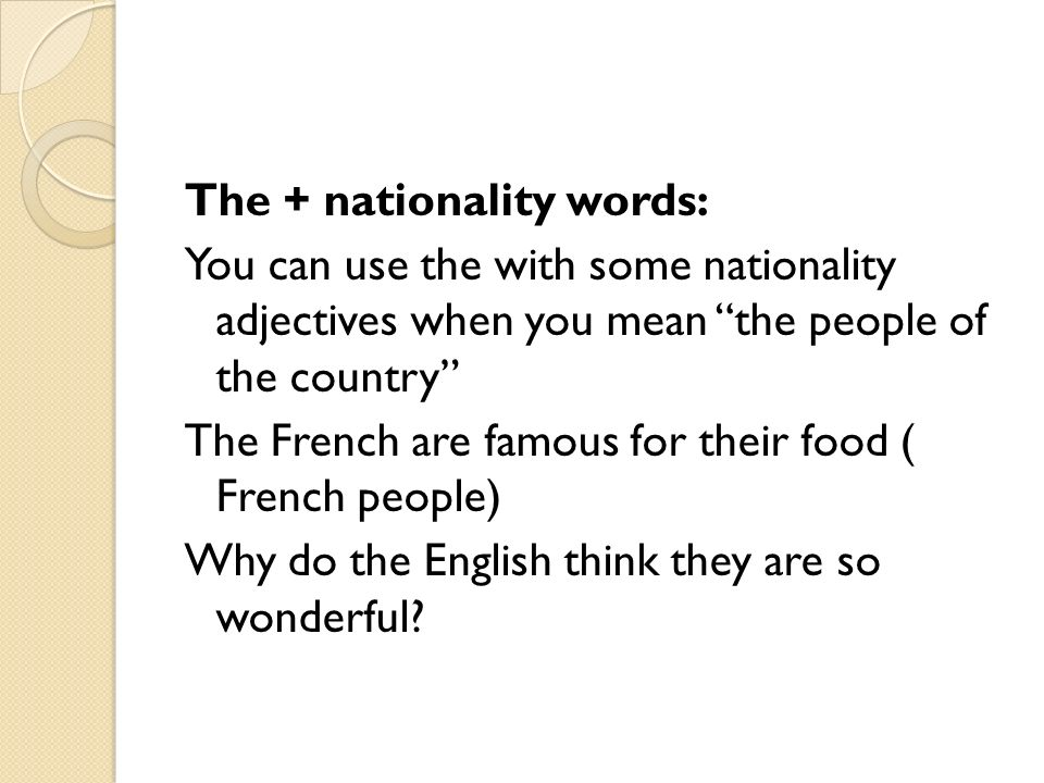 The + nationality words: You can use the with some nationality adjectives when you mean the people of the country The French are famous for their food ( French people) Why do the English think they are so wonderful