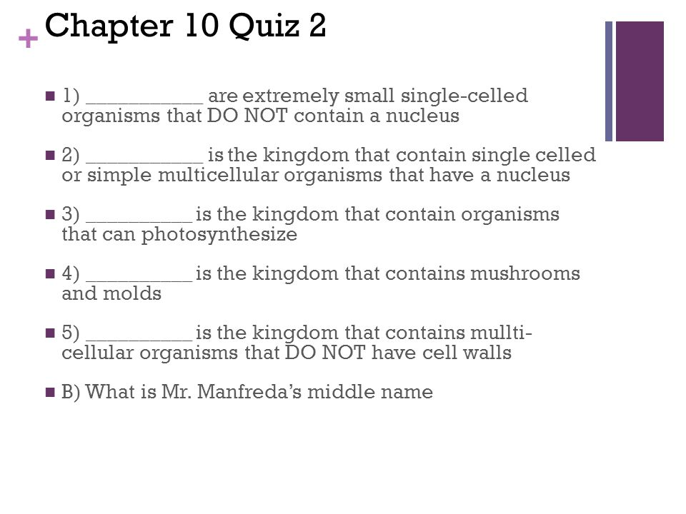 + Chapter 10 Quiz 2 1) ___________ are extremely small single-celled organisms that DO NOT contain a nucleus 2) ___________ is the kingdom that contain single celled or simple multicellular organisms that have a nucleus 3) __________ is the kingdom that contain organisms that can photosynthesize 4) __________ is the kingdom that contains mushrooms and molds 5) __________ is the kingdom that contains mullti- cellular organisms that DO NOT have cell walls B) What is Mr.
