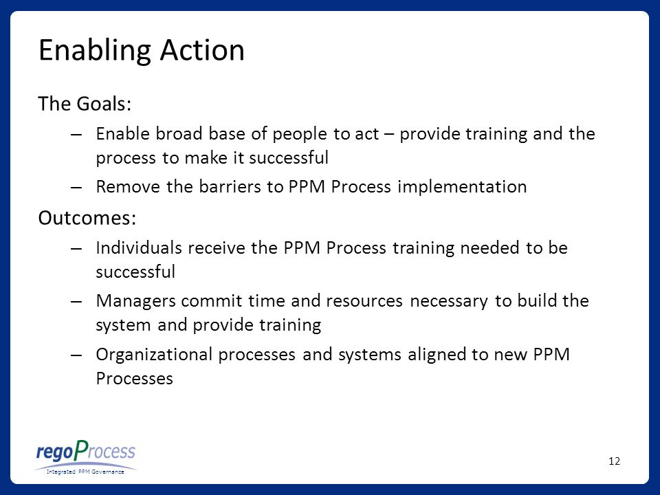 12 Integrated PPM Governance Enabling Action The Goals: – Enable broad base of people to act – provide training and the process to make it successful – Remove the barriers to PPM Process implementation Outcomes: – Individuals receive the PPM Process training needed to be successful – Managers commit time and resources necessary to build the system and provide training – Organizational processes and systems aligned to new PPM Processes