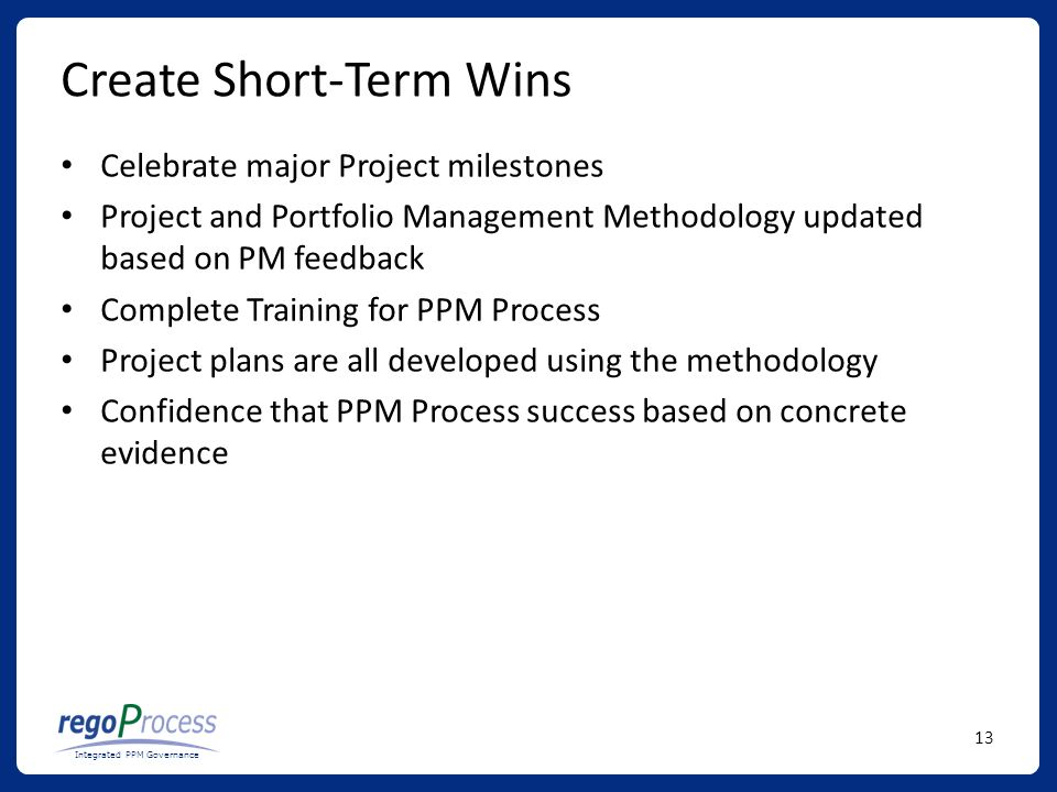 13 Integrated PPM Governance Create Short-Term Wins Celebrate major Project milestones Project and Portfolio Management Methodology updated based on PM feedback Complete Training for PPM Process Project plans are all developed using the methodology Confidence that PPM Process success based on concrete evidence