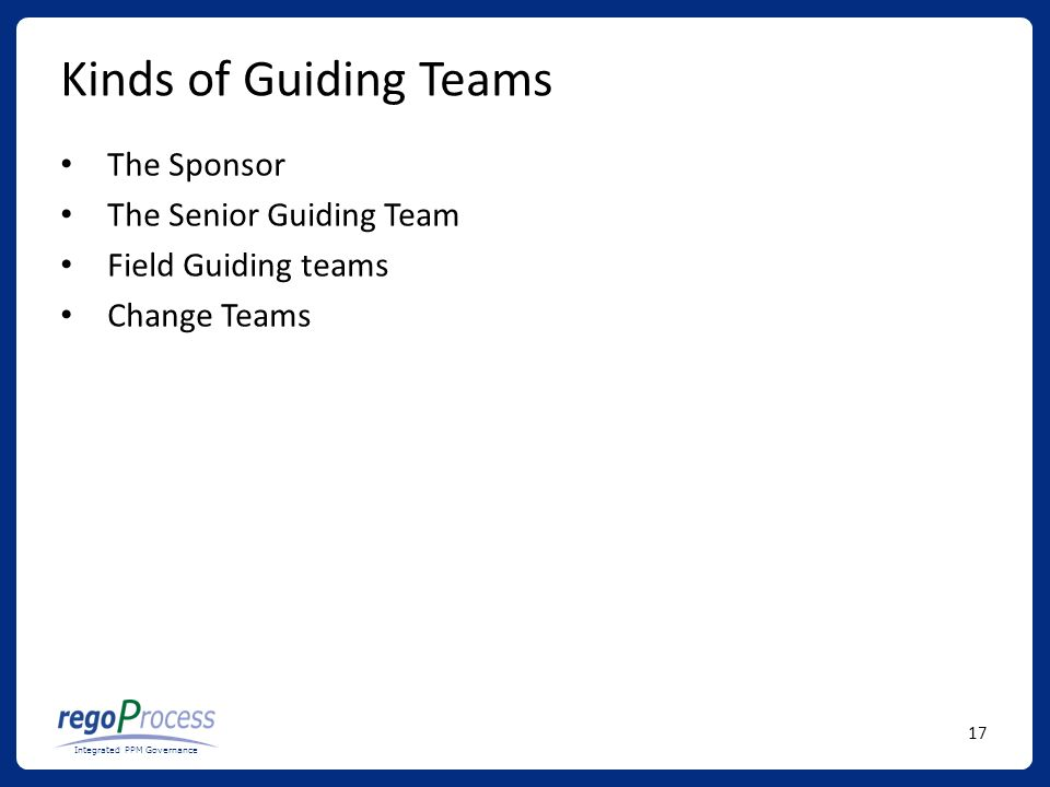 17 Integrated PPM Governance Kinds of Guiding Teams The Sponsor The Senior Guiding Team Field Guiding teams Change Teams