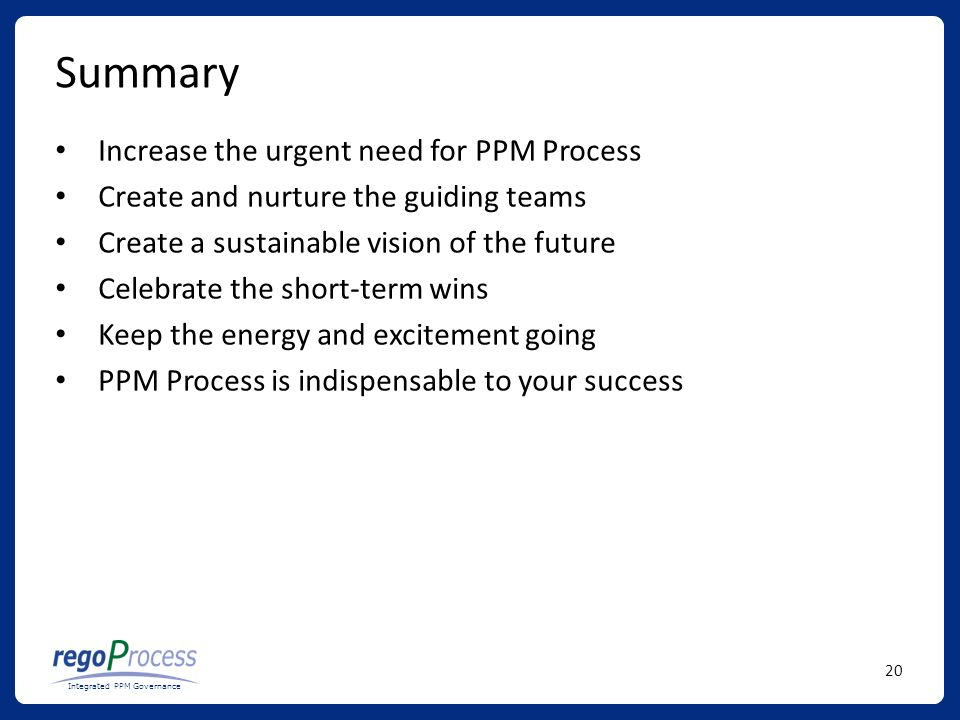 20 Integrated PPM Governance Summary Increase the urgent need for PPM Process Create and nurture the guiding teams Create a sustainable vision of the future Celebrate the short-term wins Keep the energy and excitement going PPM Process is indispensable to your success