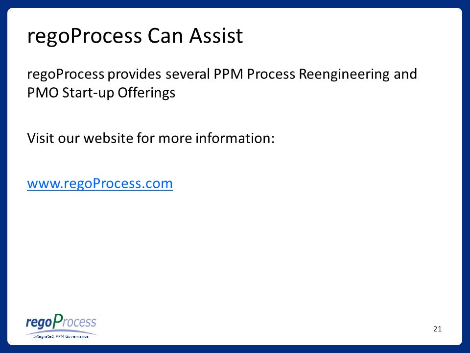21 Integrated PPM Governance regoProcess Can Assist regoProcess provides several PPM Process Reengineering and PMO Start-up Offerings Visit our website for more information: