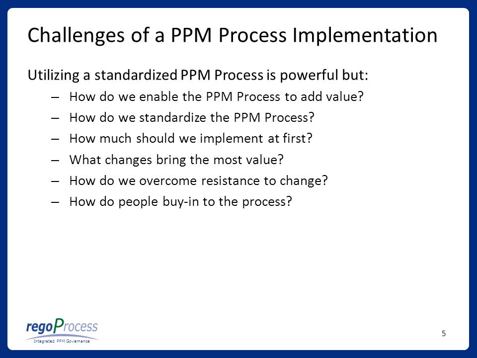 5 Integrated PPM Governance Challenges of a PPM Process Implementation Utilizing a standardized PPM Process is powerful but: – How do we enable the PPM Process to add value.