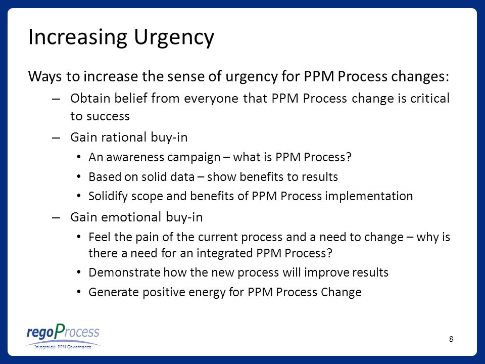 8 Integrated PPM Governance Increasing Urgency Ways to increase the sense of urgency for PPM Process changes: – Obtain belief from everyone that PPM Process change is critical to success – Gain rational buy-in An awareness campaign – what is PPM Process.