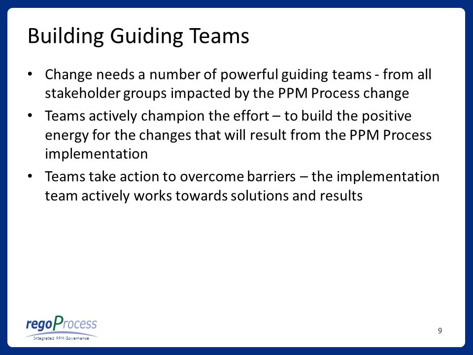 9 Integrated PPM Governance Building Guiding Teams Change needs a number of powerful guiding teams - from all stakeholder groups impacted by the PPM Process change Teams actively champion the effort – to build the positive energy for the changes that will result from the PPM Process implementation Teams take action to overcome barriers – the implementation team actively works towards solutions and results